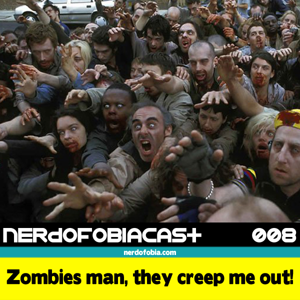 Nerdofobiacast 008 - Zombies man, they creep me out!